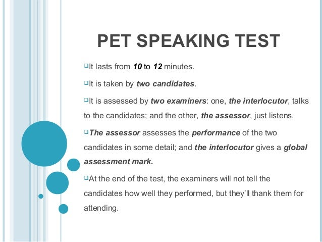 PET SPEAKING TEST It  lasts from 10 to 12 minutes.  It  is taken by two candidates.  It  is assessed by two examiners: ...