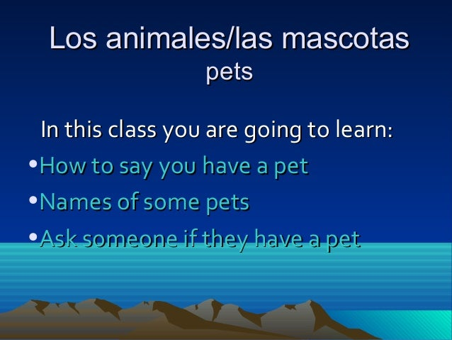 Los animales/las mascotasLos animales/las mascotas petspets In this class you are going to learn:In this class you are goi...