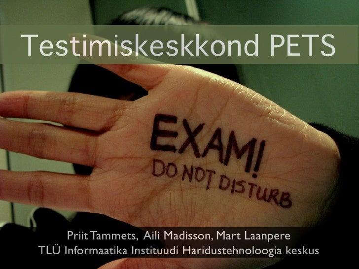 Testimiskeskkond PETS           Priit Tammets, Aili Madisson, Mart Laanpere  TLÜ Informaatika Instituudi Haridustehnoloogi...