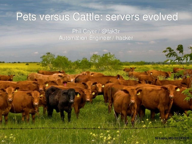 Pets versus Cattle: servers evolved St Louis, MO 02/24/2015 Phil Cryer / @fak3r Automation Engineer / hacker
