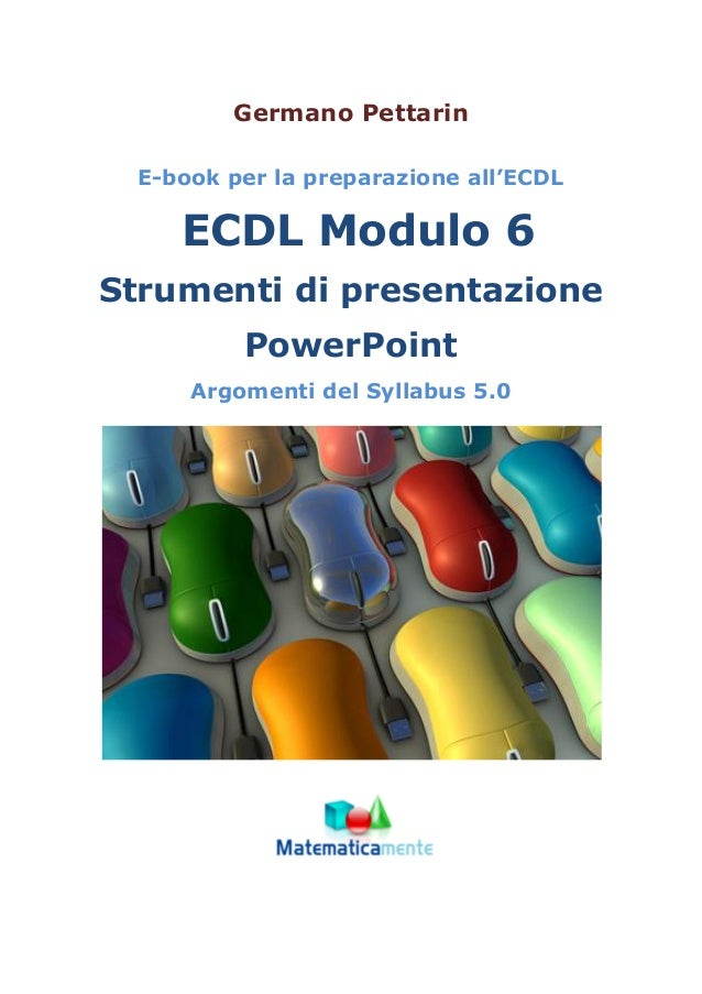 Germano Pettarin E-book per la preparazione all'ECDL ECDL Modulo 6 Strumenti di presentazione PowerPoint Argomenti del Syl...