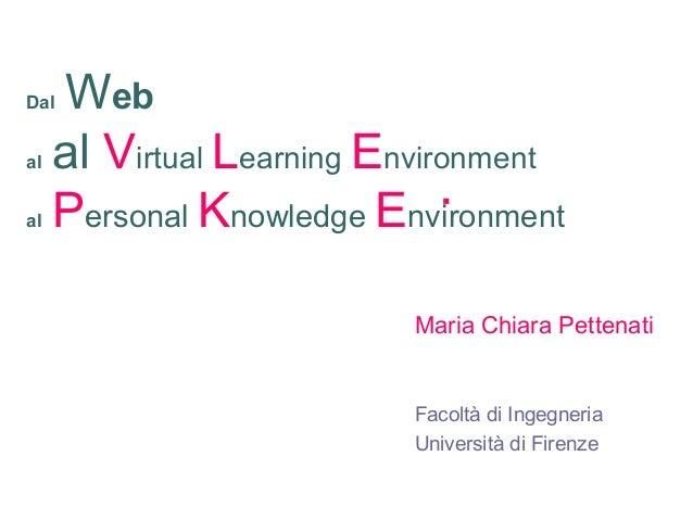 Dal Web al al Virtual Learning Environment al Personal Knowledge Environment Maria Chiara Pettenati Facoltà di Ingegneria ...