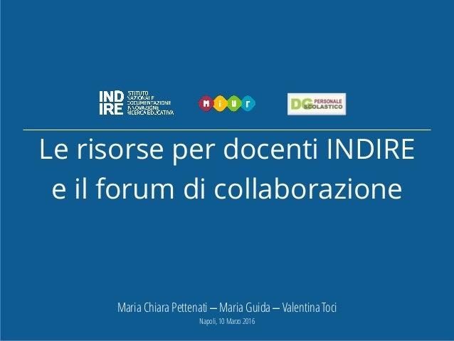 Le risorse per docenti INDIRE e il forum di collaborazione Maria Chiara Pettenati – Maria Guida – Valentina Toci Napoli, 1...