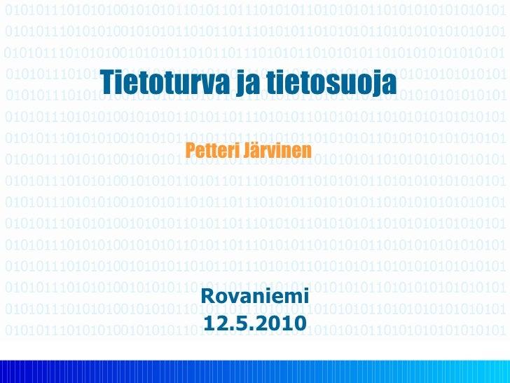 Tietoturva ja tietosuoja Petteri Järvinen Rovaniemi 12.5.2010