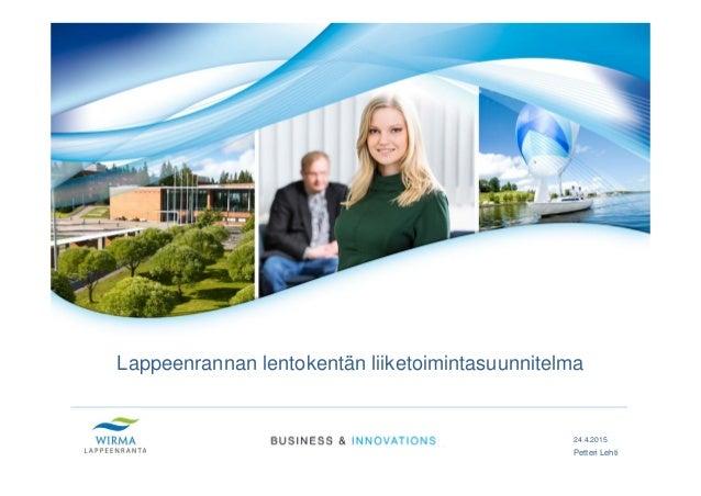 Lappeenrannan lentokentän liiketoimintasuunnitelma 24.4.2015 Petteri Lehti
