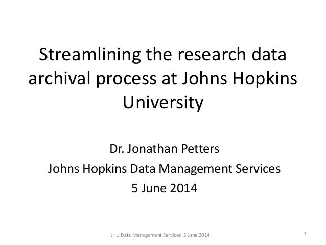 Streamlining the research data archival process at Johns Hopkins University Dr. Jonathan Petters Johns Hopkins Data Manage...