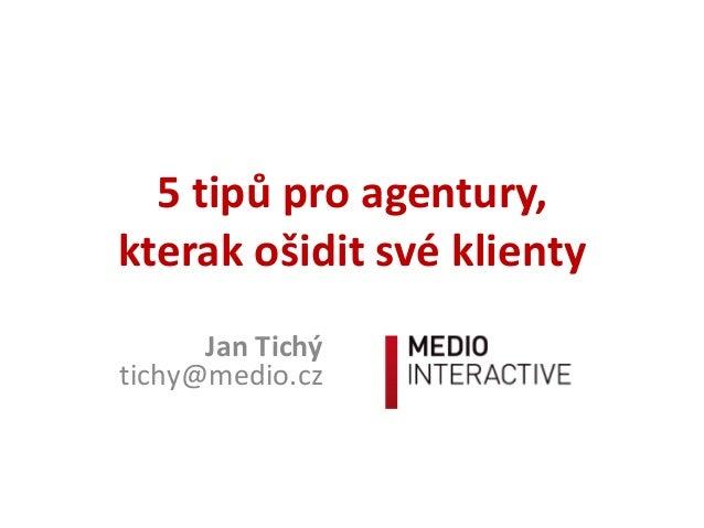 5 tipů pro agentury, kterak ošidit své klienty Jan Tichý tichy@medio.cz