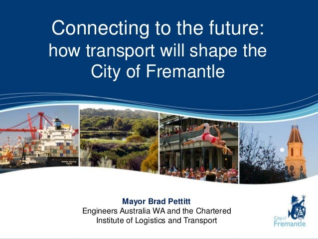 Connecting to the future:how transport will shape theCity of FremantleMayor Brad PettittEngineers Australia WA and the Cha...