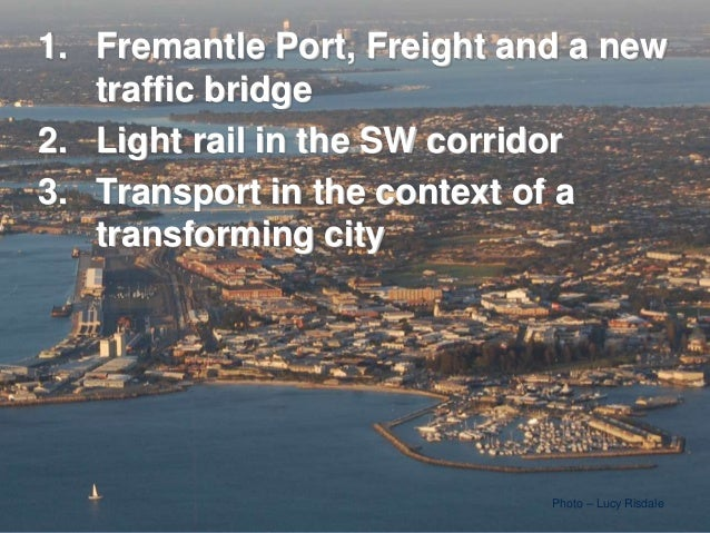 Photo – Lucy Risdale1. Fremantle Port, Freight and a newtraffic bridge2. Light rail in the SW corridor3. Transport in the ...