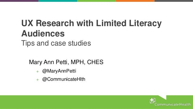 UX Research with Limited Literacy Audiences Tips and case studies Mary Ann Petti, MPH, CHES + @MaryAnnPetti + @Communicate...