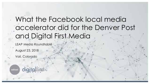 What the Facebook local media accelerator did for the Denver Post and Digital First Media LEAP Media Roundtable August 23,...