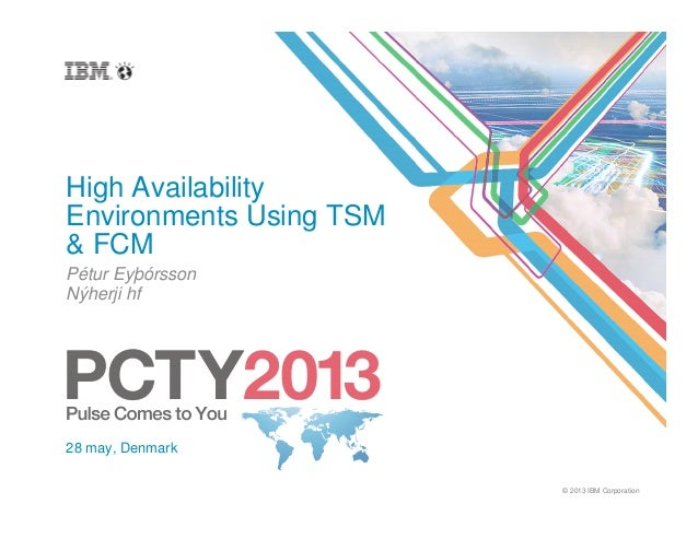 © 2013 IBM CorporationHigh AvailabilityEnvironments Using TSM& FCMPétur EyþórssonNýherji hf28 may, Denmark