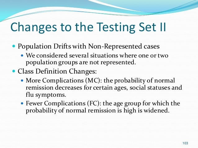 103 Changes to the Testing Set II  Population Drifts with Non-Represented cases  We considered several situations where ...