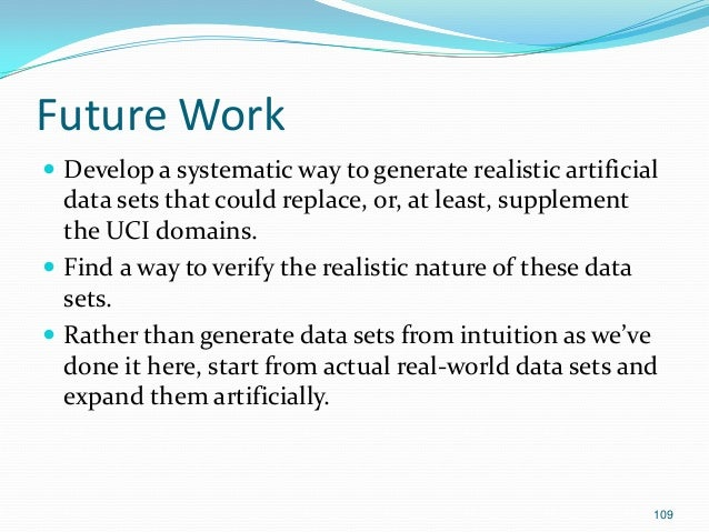 109 Future Work  Develop a systematic way to generate realistic artificial data sets that could replace, or, at least, su...