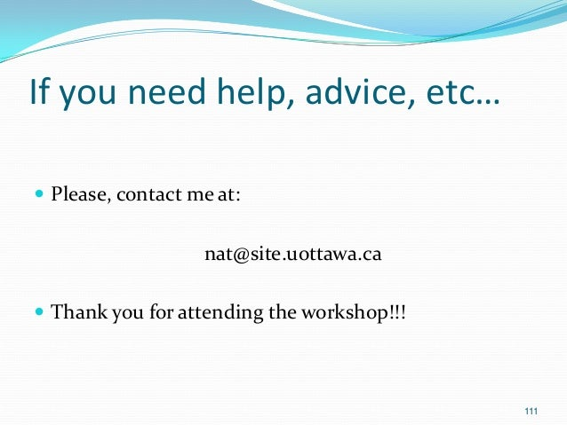 If you need help, advice, etc…  Please, contact me at: nat@site.uottawa.ca  Thank you for attending the workshop!!! 111