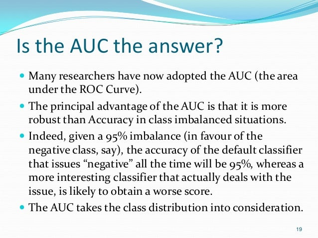 Is the AUC the answer?  Many researchers have now adopted the AUC (the area under the ROC Curve).  The principal advanta...