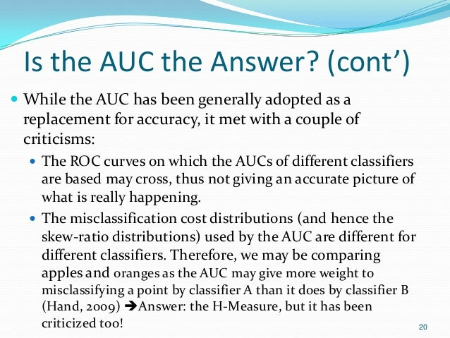 Is the AUC the Answer? (cont')  While the AUC has been generally adopted as a replacement for accuracy, it met with a cou...