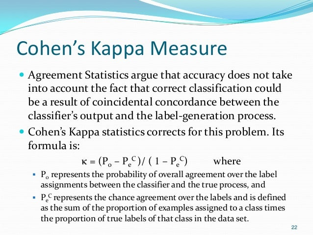 Cohen's Kappa Measure  Agreement Statistics argue that accuracy does not take into account the fact that correct classifi...