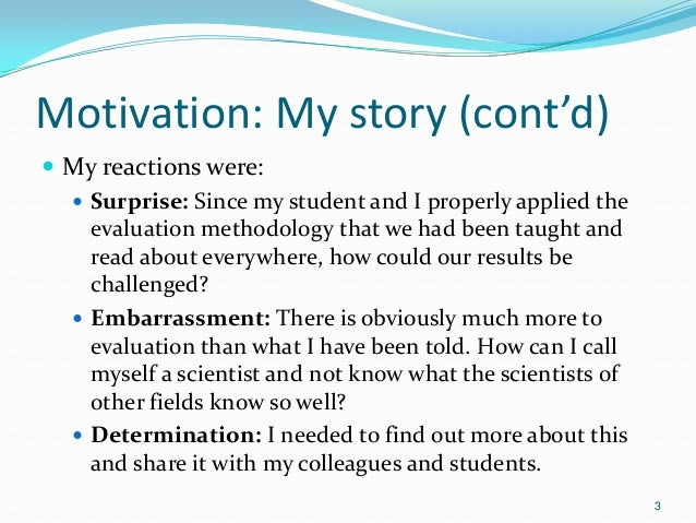Motivation: My story (cont'd)  My reactions were:  Surprise: Since my student and I properly applied the evaluation meth...