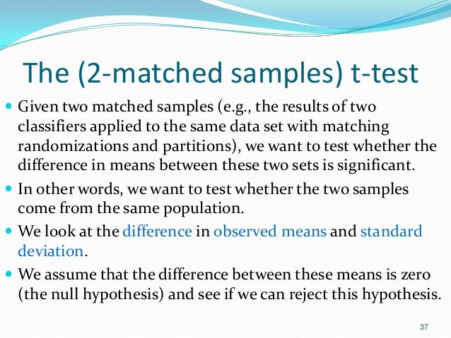 The (2-matched samples) t-test  Given two matched samples (e.g., the results of two classifiers applied to the same data ...