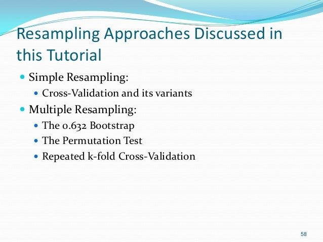 Resampling Approaches Discussed in this Tutorial  Simple Resampling:  Cross-Validation and its variants  Multiple Resam...