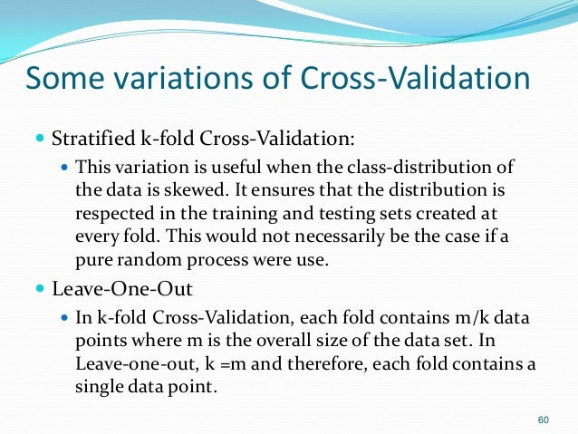 Some variations of Cross-Validation  Stratified k-fold Cross-Validation:  This variation is useful when the class-distri...