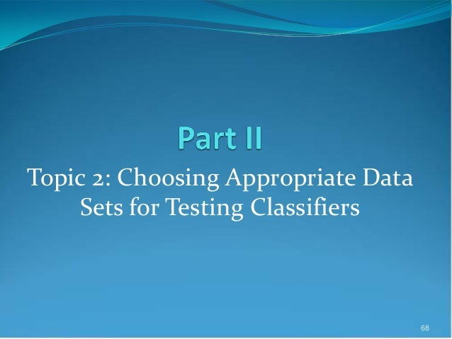 Topic 2: Choosing Appropriate Data Sets for Testing Classifiers 68