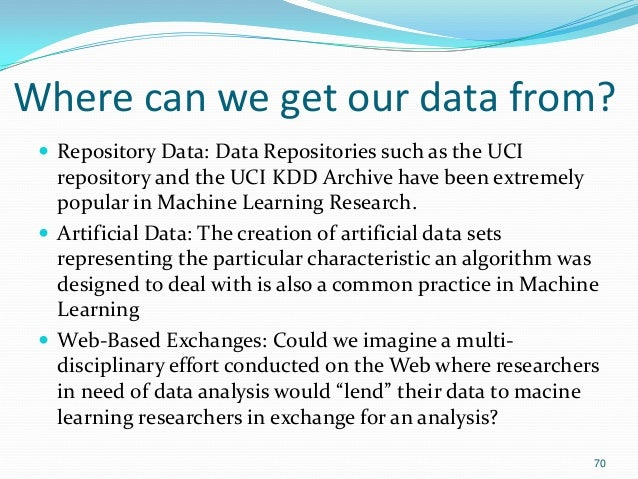 Where can we get our data from?  Repository Data: Data Repositories such as the UCI repository and the UCI KDD Archive ha...