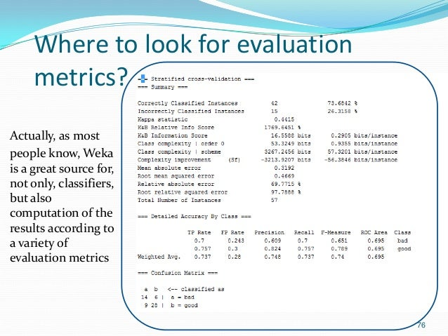 Where to look for evaluation metrics? Actually, as most people know, Weka is a great source for, not only, classifiers, bu...