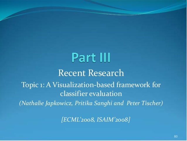 Recent Research Topic 1: A Visualization-based framework for classifier evaluation (Nathalie Japkowicz, Pritika Sanghi and...