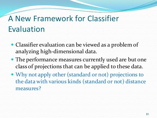 81 A New Framework for Classifier Evaluation  Classifier evaluation can be viewed as a problem of analyzing high-dimensio...