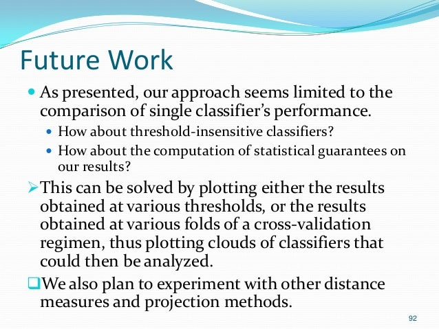 92 Future Work  As presented, our approach seems limited to the comparison of single classifier's performance.  How abou...