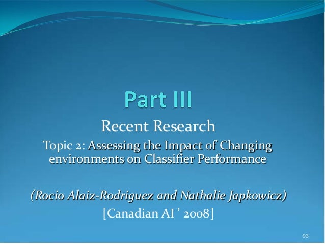 Recent Research Topic 2: Assessing the Impact of Changing environments on Classifier Performance (Rocio Alaiz-Rodriguez an...
