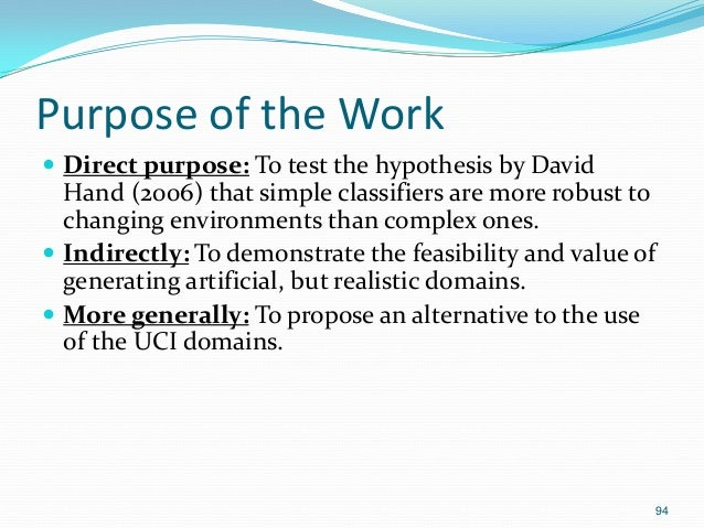 94 Purpose of the Work  Direct purpose: To test the hypothesis by David Hand (2006) that simple classifiers are more robu...