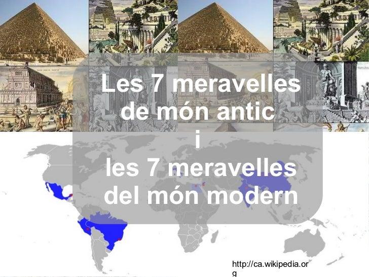Les 7 meravelles de món antic  i  les 7 meravelles del món modern http://ca.wikipedia.org