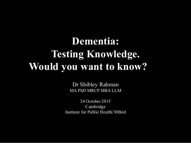 Dementia: Testing Knowledge. Would you want to know? Dr Shibley Rahman MA PhD MRCP MBA LLM 24 October 2015 Cambridge Insti...