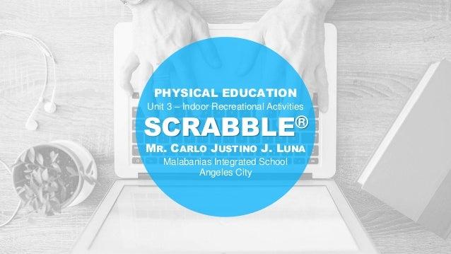 SCRABBLE® MR. CARLO JUSTINO J. LUNA Malabanias Integrated School Angeles City PHYSICAL EDUCATION Unit 3 – Indoor Recreatio...