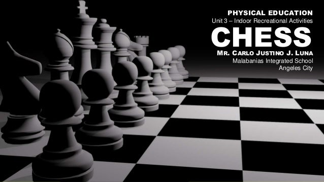 CHESSMR. CARLO JUSTINO J. LUNA Malabanias Integrated School Angeles City PHYSICAL EDUCATION Unit 3 – Indoor Recreational A...