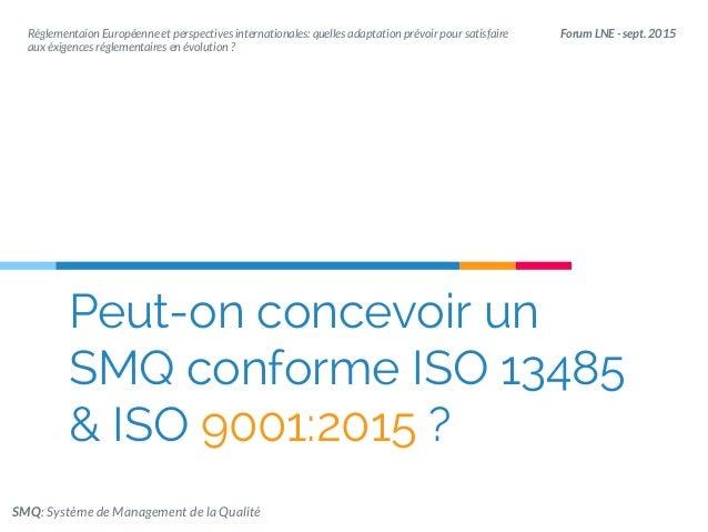 Peut-on concevoir un SMQ conforme ISO 13485 & ISO 9001:2015 ? Forum LNE - sept. 2015Réglementaion Européenne et perspectiv...
