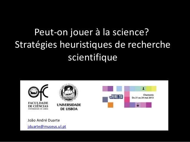 Peut-on jouer à la science?Stratégies heuristiques de recherchescientifiqueJoão André Duartejduarte@museus.ul.pt