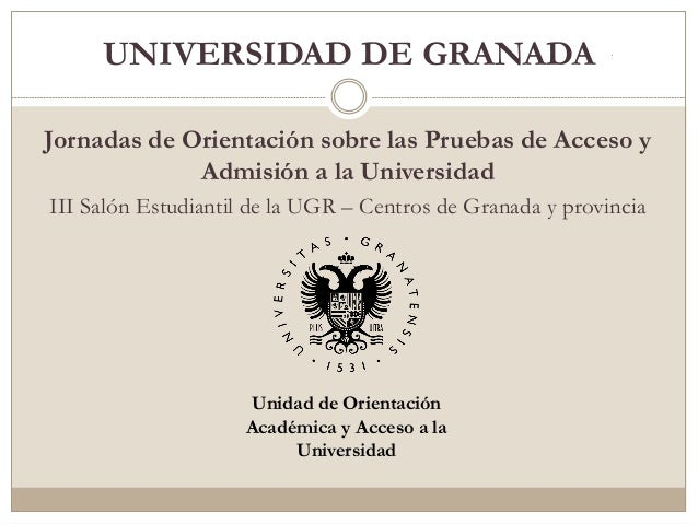 UNIVERSIDAD DE GRANADA Jornadas de Orientación sobre las Pruebas de Acceso y Admisión a la Universidad III Salón Estudiant...