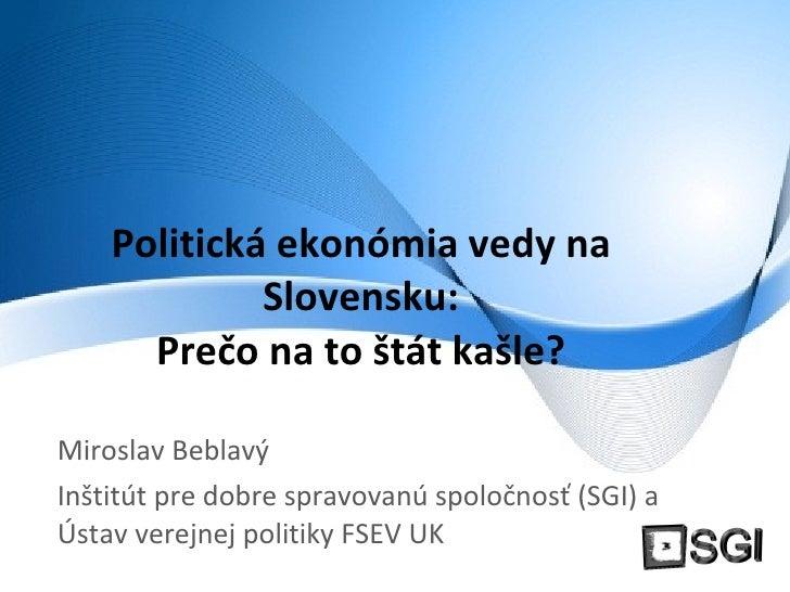 Politická ekonómia vedy na Slovensku: Prečo na to štát kašle? Miroslav Beblavý Inštitút pre dobre spravovanú spoločnosť (S...