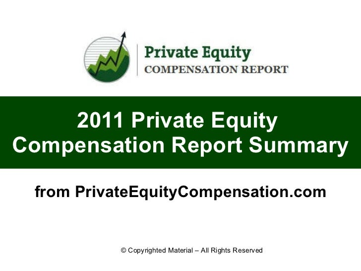 2011 Private Equity  Compensation Report Summary from PrivateEquityCompensation.com © Copyrighted Material – All Rights Re...