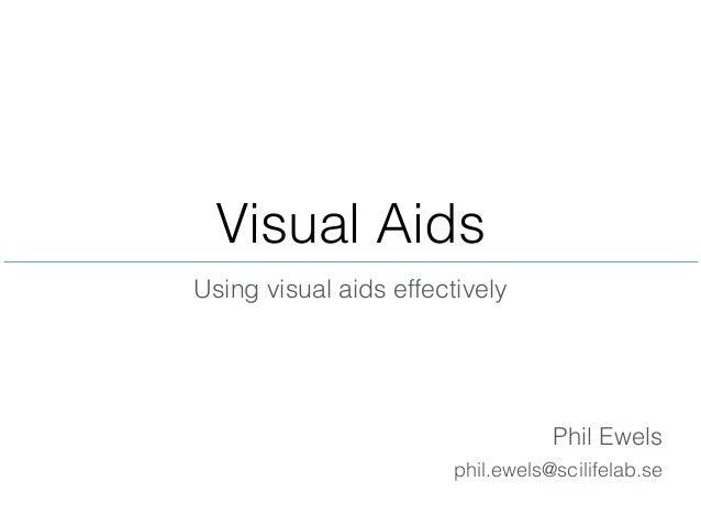 Visual Aids Phil Ewels Using visual aids effectively phil.ewels@scilifelab.se