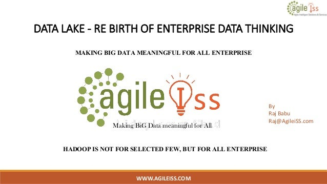 DATA LAKE - RE BIRTH OF ENTERPRISE DATA THINKING MAKING BIG DATA MEANINGFUL FOR ALL ENTERPRISE WWW.AGILEISS.COM 1 Making B...