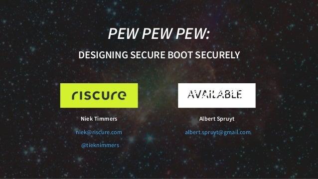 Niek Timmers Albert Spruyt PEW PEW PEW: DESIGNING SECURE BOOT SECURELY niek@riscure.com @tieknimmers albert.spruyt@gmail.c...