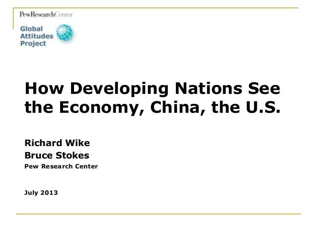Richard Wike Bruce Stokes Pew Research Center July 2013 How Developing Nations See the Economy, China, the U.S.