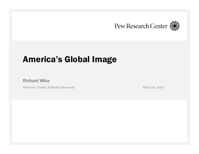 America's Global Image Richard Wike Director, Global Attitudes Research June 27, 2017
