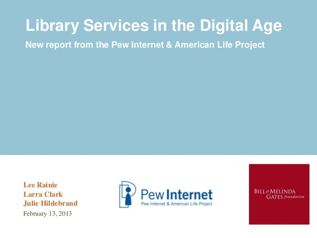 Library Services in the Digital AgeNew report from the Pew Internet & American Life ProjectLee RainieLarra ClarkJulie Hild...