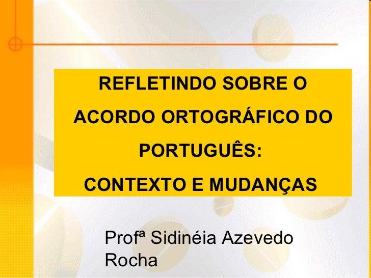 REFLETINDO SOBRE O ACORDO ORTOGRÁFICO DO  PORTUGUÊS:  CONTEXTO E MUDANÇAS  Profª Sidinéia Azevedo Rocha